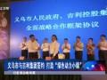 """义乌市与吉利集团签约 打造""""绿色动力小镇"""" (8947播放)"""